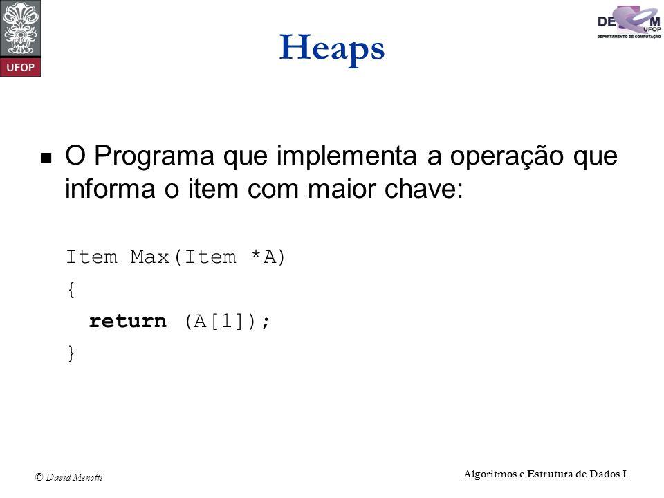 © David Menotti Algoritmos e Estrutura de Dados I Heaps O Programa que implementa a operação que informa o item com maior chave: Item Max(Item *A) { r