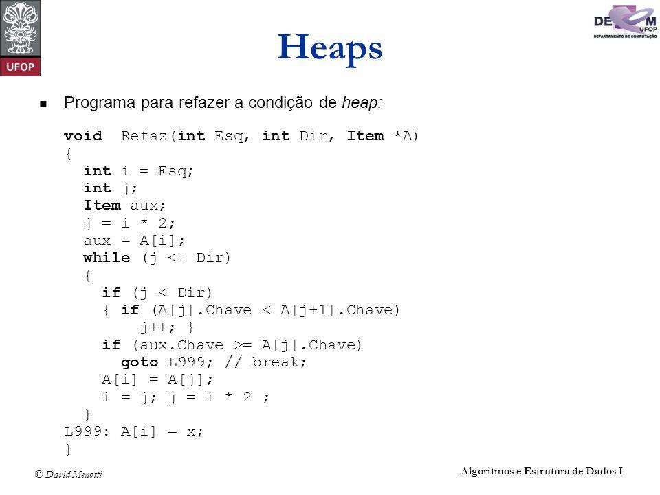 © David Menotti Algoritmos e Estrutura de Dados I Heaps Programa para refazer a condição de heap: void Refaz(int Esq, int Dir, Item *A) { int i = Esq;