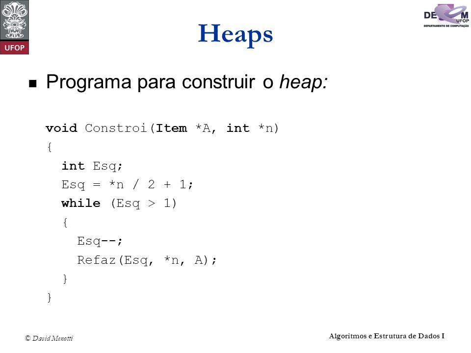 © David Menotti Algoritmos e Estrutura de Dados I Heaps Programa para construir o heap: void Constroi(Item *A, int *n) { int Esq; Esq = *n / 2 + 1; wh