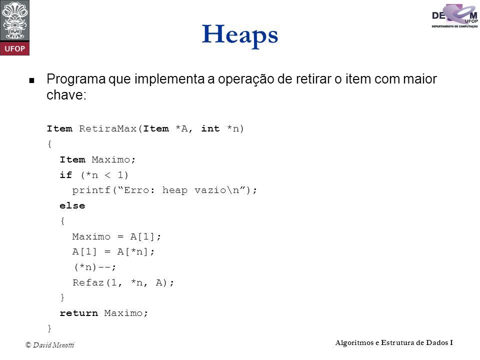 © David Menotti Algoritmos e Estrutura de Dados I Heaps Programa que implementa a operação de retirar o item com maior chave: Item RetiraMax(Item *A,