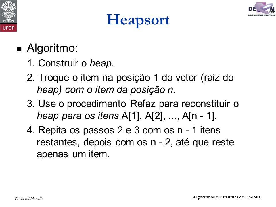 © David Menotti Algoritmos e Estrutura de Dados I Heapsort Algoritmo: 1. Construir o heap. 2. Troque o item na posição 1 do vetor (raiz do heap) com o