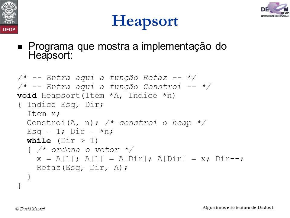© David Menotti Algoritmos e Estrutura de Dados I Heapsort Programa que mostra a implementação do Heapsort: /* -- Entra aqui a função Refaz -- */ /* -