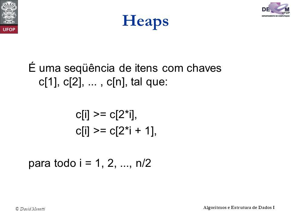 © David Menotti Algoritmos e Estrutura de Dados I Heaps Programa que implementa a operação de retirar o item com maior chave: Item RetiraMax(Item *A, int *n) { Item Maximo; if (*n < 1) printf(Erro: heap vazio\n); else { Maximo = A[1]; A[1] = A[*n]; (*n)--; Refaz(1, *n, A); } return Maximo; }