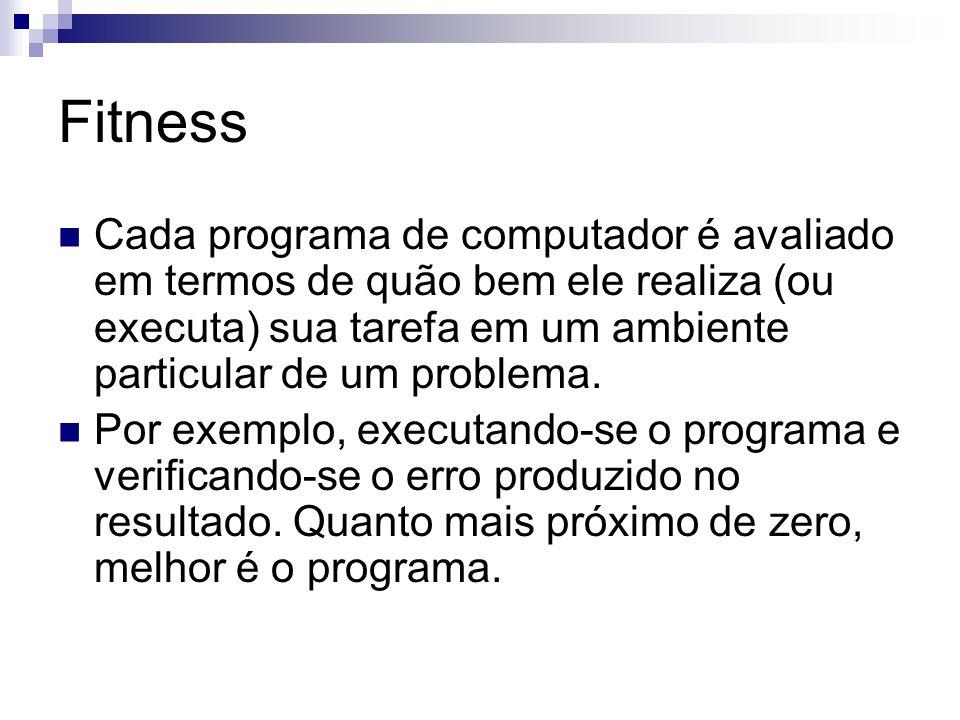 Fitness Cada programa de computador é avaliado em termos de quão bem ele realiza (ou executa) sua tarefa em um ambiente particular de um problema. Por