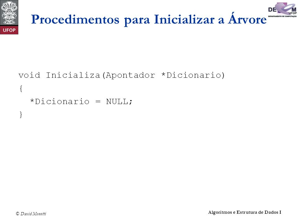 © David Menotti Algoritmos e Estrutura de Dados I Procedimentos para Inicializar a Árvore void Inicializa(Apontador *Dicionario) { *Dicionario = NULL;