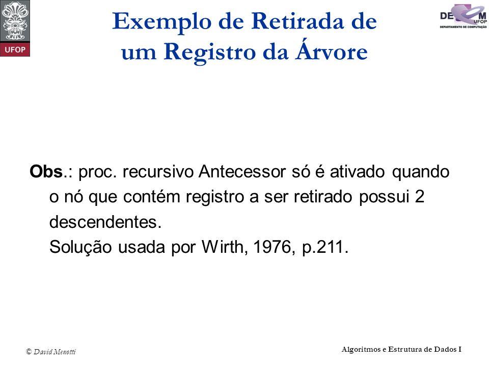 © David Menotti Algoritmos e Estrutura de Dados I Obs.: proc. recursivo Antecessor só é ativado quando o nó que contém registro a ser retirado possui