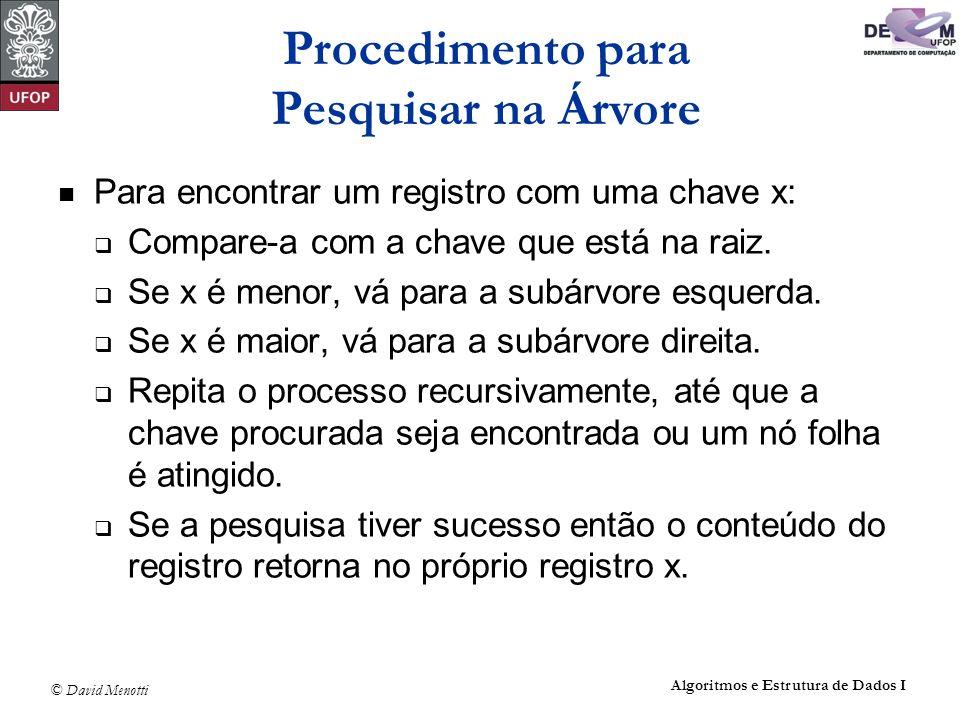 © David Menotti Algoritmos e Estrutura de Dados I void Pesquisa(Registro *x, Apontador p) { if (p == NULL){ printf( Erro : Registro nao esta presente na arvore\n ); return; } if (x->Chave Reg.Chave) { Pesquisa(x, p->pEsq); return; } if (x->Chave > p->Reg.Chave) Pesquisa(x, p->pDir); else *x = p->Reg; } Procedimento para Pesquisar na Árvore