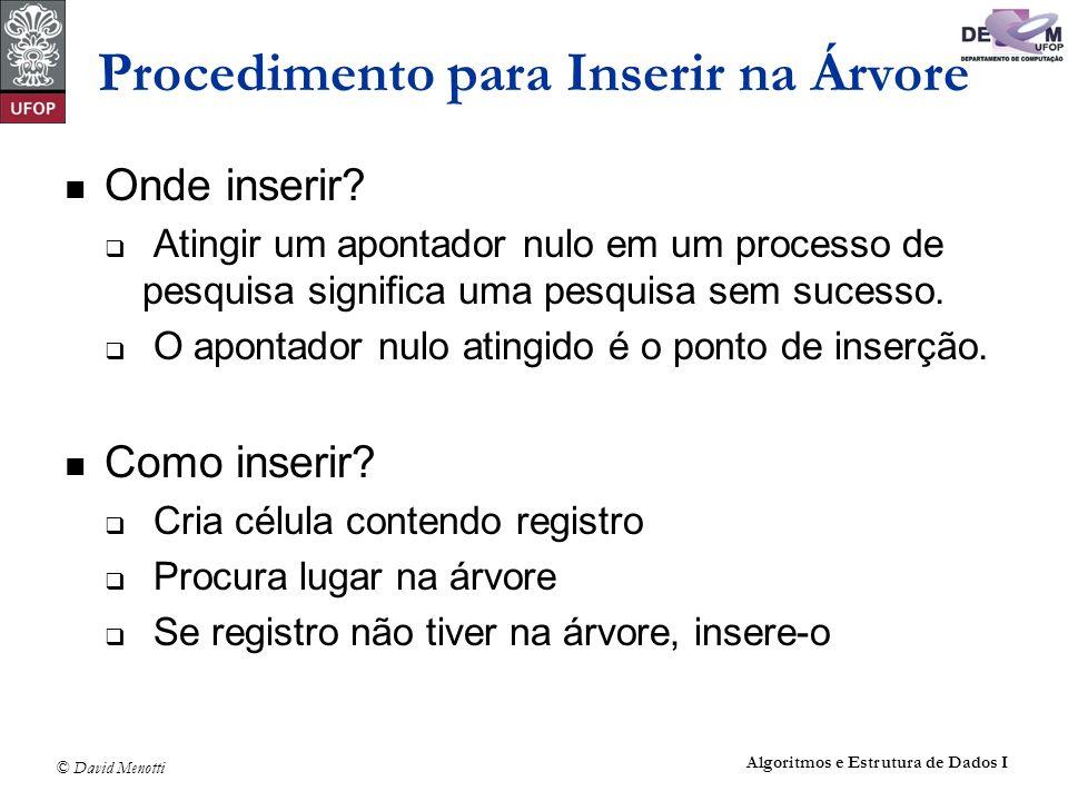 © David Menotti Algoritmos e Estrutura de Dados I void Insere(Registro x, Apontador *p) { if (*p == NULL) { *p = (Apontador)malloc(sizeof(No)); (*p)->Reg = x; (*p)->pEsq = NULL; (*p)->pDir = NULL; return; } if (x.Chave Reg.Chave) { Insere(x, &(*p)->pEsq); return; } if (x.Chave > (*p)->Reg.Chave) Insere(x, &(*p)->pDir); else printf( Erro : Registro ja existe na arvore\n ); } Procedimento para Inserir na Árvore