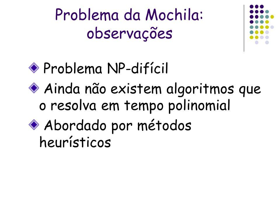 Problema da Mochila: observações Problema NP-difícil Ainda não existem algoritmos que o resolva em tempo polinomial Abordado por métodos heurísticos