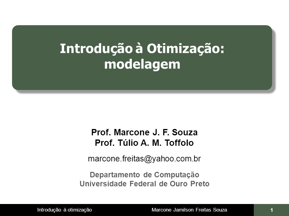Introdução à otimização Marcone Jamilson Freitas Souza 1 Introdução à Otimização: modelagem Prof. Marcone J. F. Souza Prof. Túlio A. M. Toffolo marcon