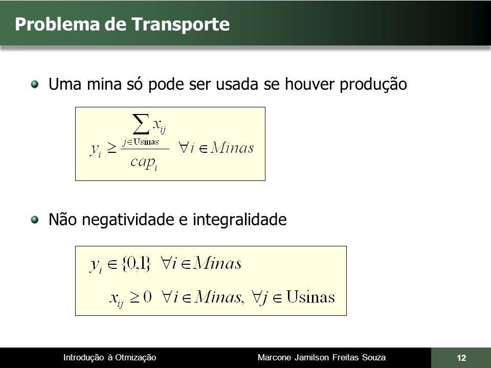 Introdução à Otmização Marcone Jamilson Freitas Souza Uma mina só pode ser usada se houver produção Não negatividade e integralidade Problema de Transporte 12