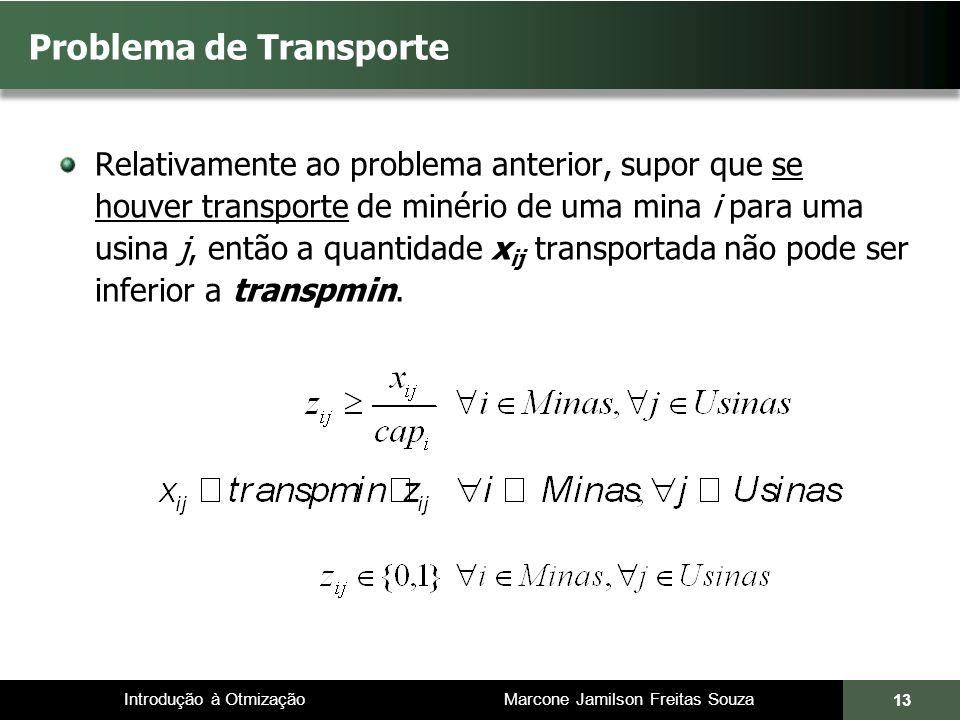 Introdução à Otmização Marcone Jamilson Freitas Souza Problema de Transporte Relativamente ao problema anterior, supor que se houver transporte de minério de uma mina i para uma usina j, então a quantidade x ij transportada não pode ser inferior a transpmin.