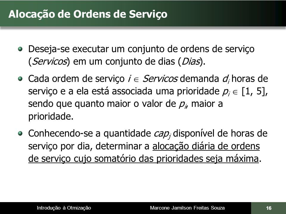 Introdução à Otmização Marcone Jamilson Freitas Souza Alocação de Ordens de Serviço Deseja-se executar um conjunto de ordens de serviço (Servicos) em um conjunto de dias (Dias).