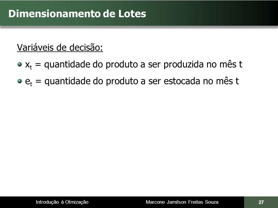 Introdução à Otmização Marcone Jamilson Freitas Souza Dimensionamento de Lotes Variáveis de decisão: x t = quantidade do produto a ser produzida no mês t e t = quantidade do produto a ser estocada no mês t 27