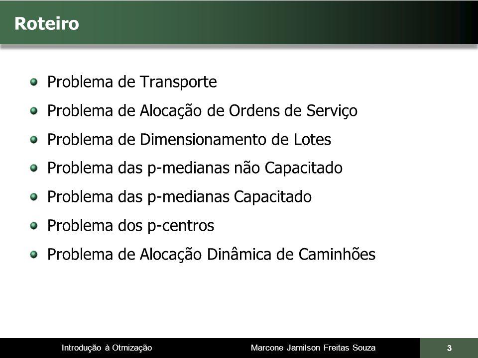 Introdução à Otmização Marcone Jamilson Freitas Souza Se oferta (minas) < demanda (usinas): Problema de Transporte 14 Nem toda a demanda é atendida Toda a produção é consumida Todas as minas serão utilizadas