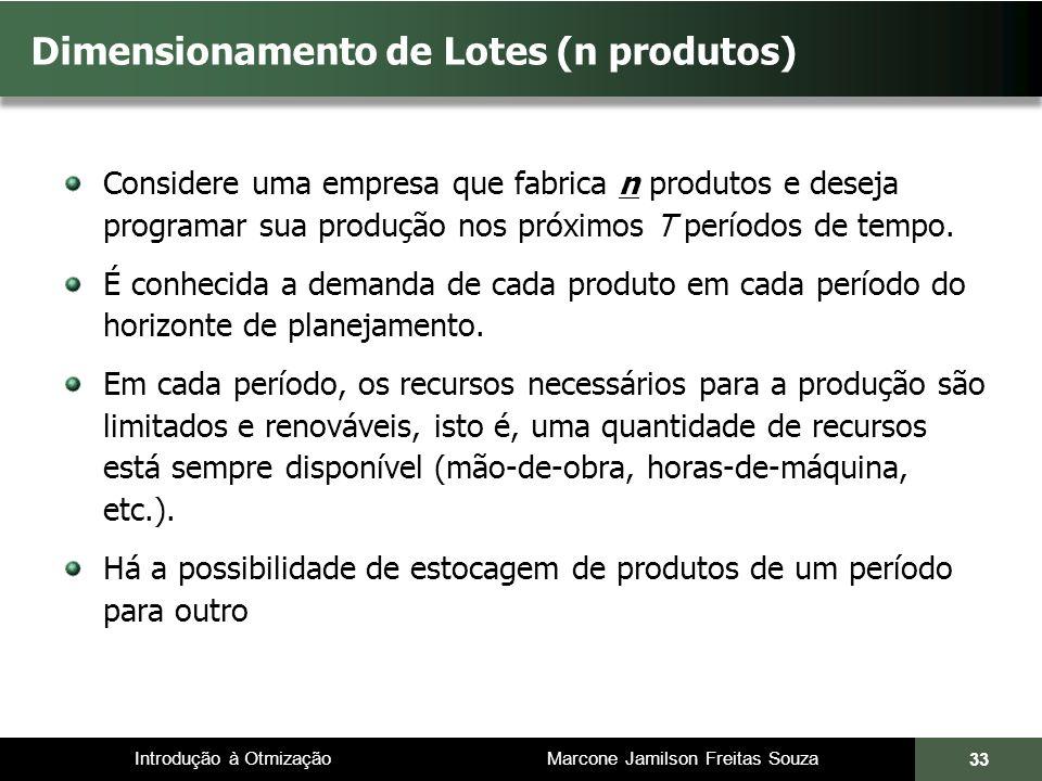 Introdução à Otmização Marcone Jamilson Freitas Souza Dimensionamento de Lotes (n produtos) Considere uma empresa que fabrica n produtos e deseja programar sua produção nos próximos T períodos de tempo.