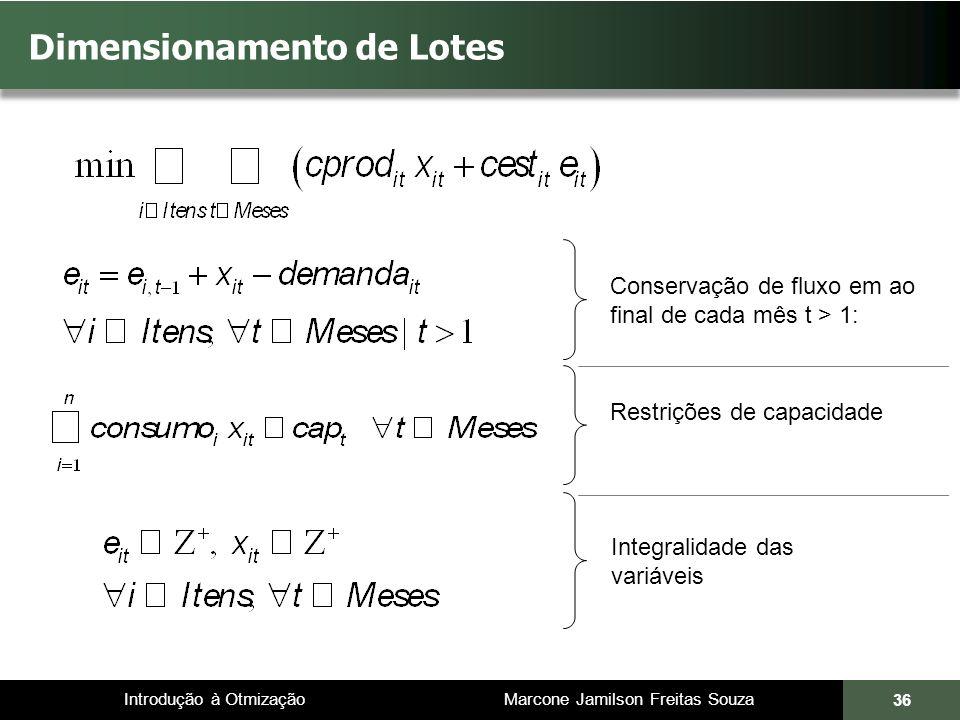 Introdução à Otmização Marcone Jamilson Freitas Souza 36 Dimensionamento de Lotes Conservação de fluxo em ao final de cada mês t > 1: Integralidade das variáveis Restrições de capacidade