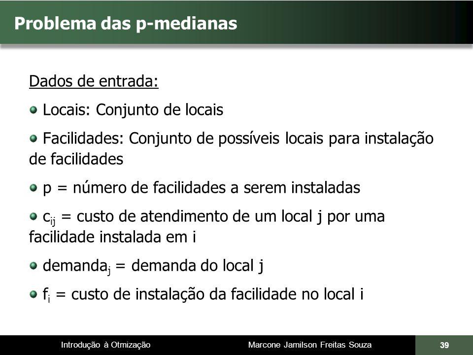Introdução à Otmização Marcone Jamilson Freitas Souza Problema das p-medianas Dados de entrada: Locais: Conjunto de locais Facilidades: Conjunto de po