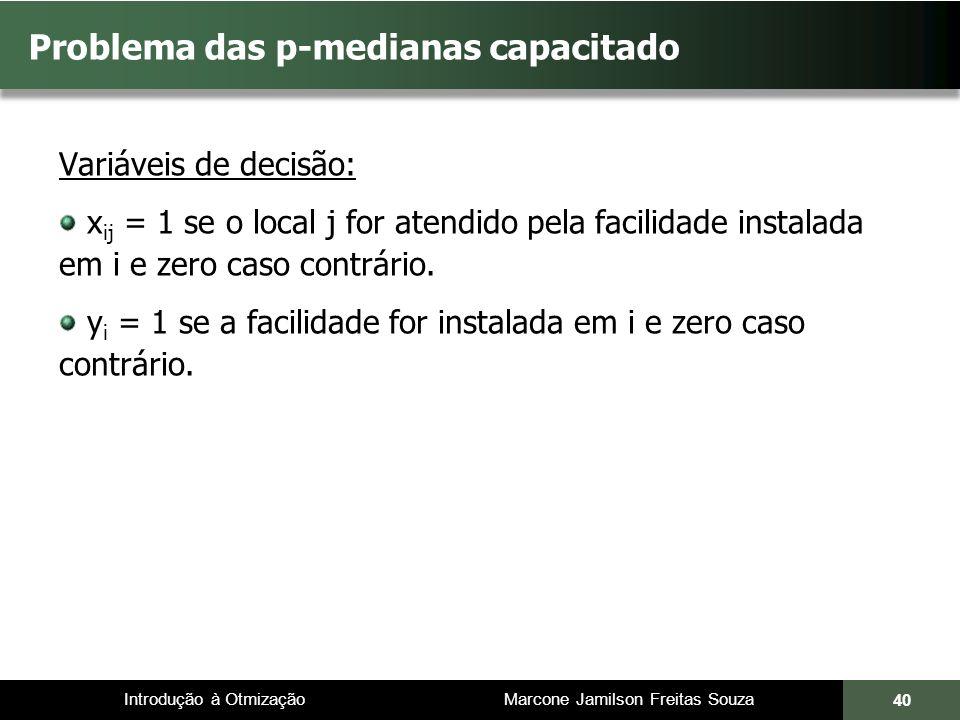 Introdução à Otmização Marcone Jamilson Freitas Souza Problema das p-medianas capacitado Variáveis de decisão: x ij = 1 se o local j for atendido pela facilidade instalada em i e zero caso contrário.