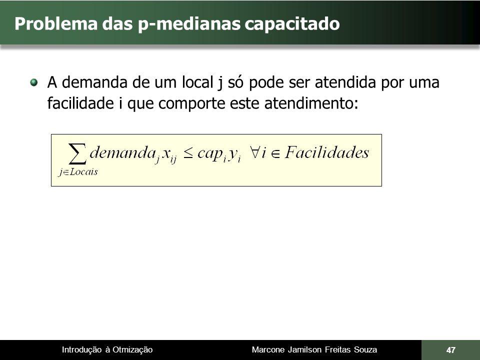 Introdução à Otmização Marcone Jamilson Freitas Souza A demanda de um local j só pode ser atendida por uma facilidade i que comporte este atendimento: Problema das p-medianas capacitado 47