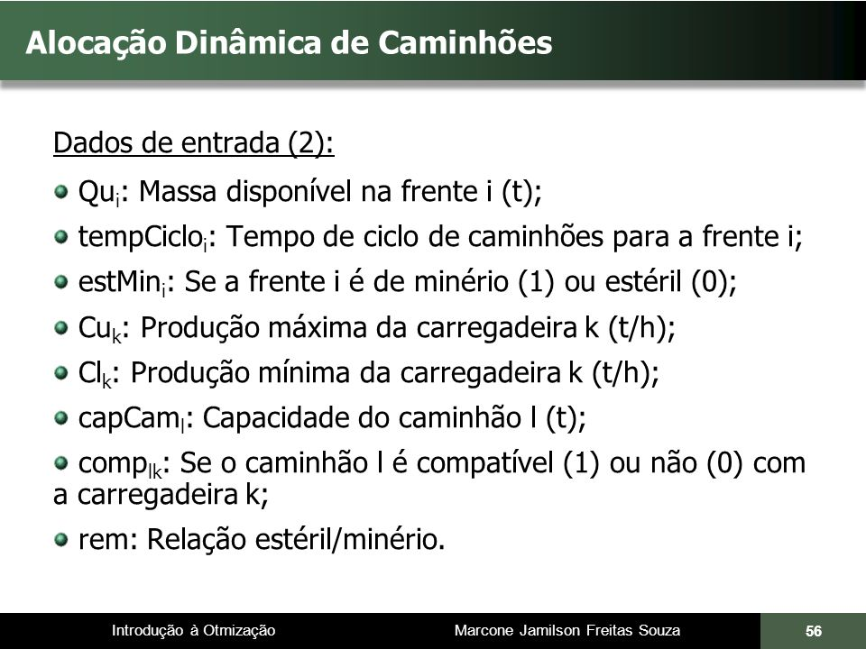 Introdução à Otmização Marcone Jamilson Freitas Souza Alocação Dinâmica de Caminhões Dados de entrada (2): Qu i : Massa disponível na frente i (t); tempCiclo i : Tempo de ciclo de caminhões para a frente i; estMin i : Se a frente i é de minério (1) ou estéril (0); Cu k : Produção máxima da carregadeira k (t/h); Cl k : Produção mínima da carregadeira k (t/h); capCam l : Capacidade do caminhão l (t); comp lk : Se o caminhão l é compatível (1) ou não (0) com a carregadeira k; rem: Relação estéril/minério.