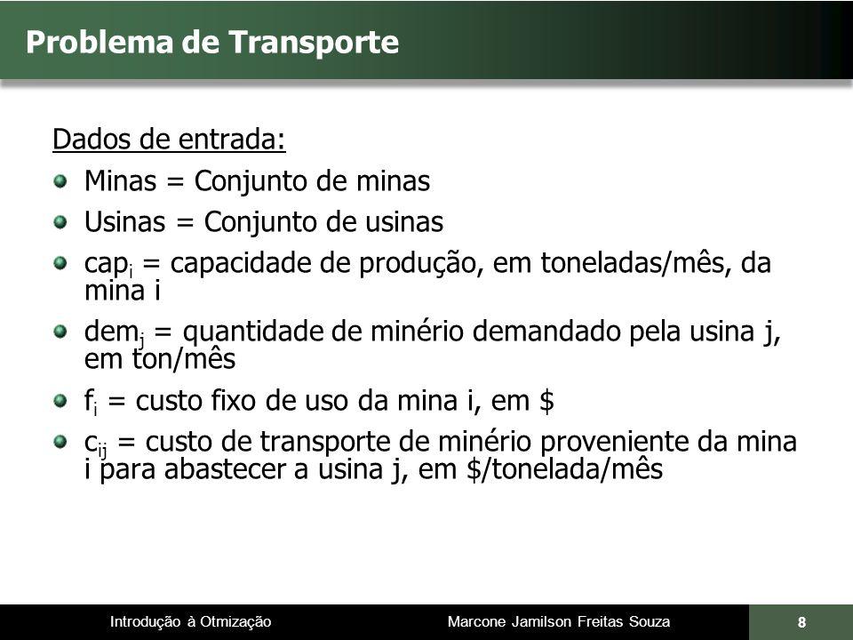 Introdução à Otmização Marcone Jamilson Freitas Souza 8 Problema de Transporte Dados de entrada: Minas = Conjunto de minas Usinas = Conjunto de usinas