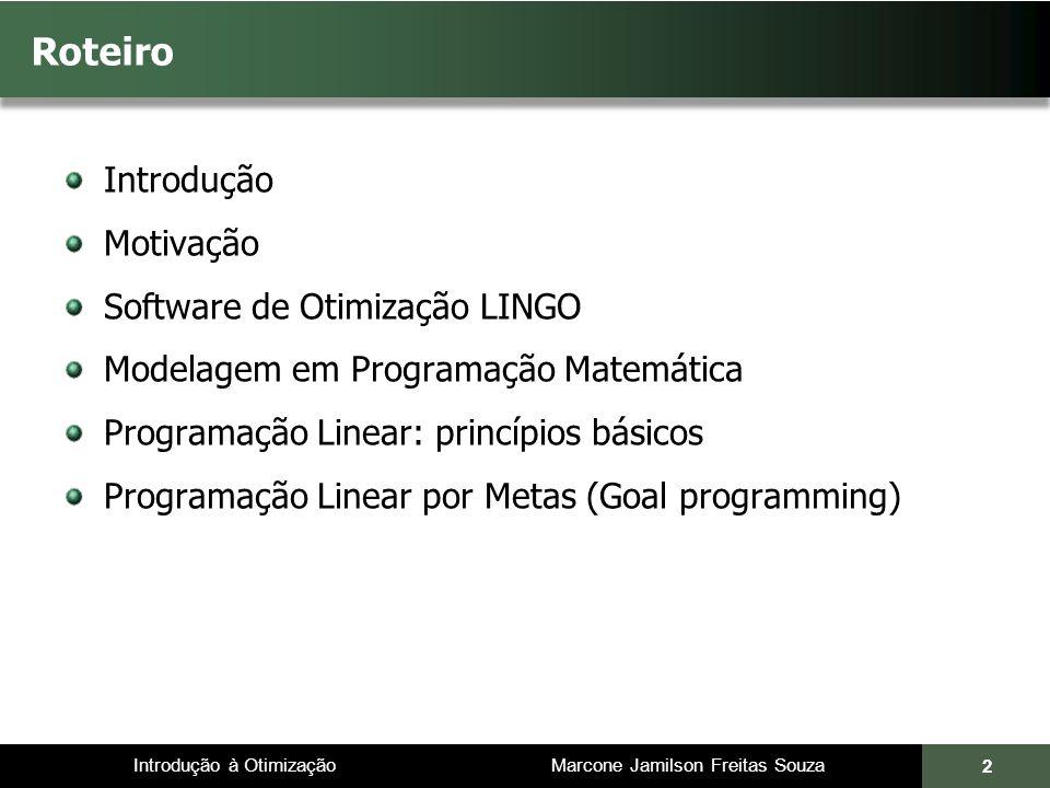 Introdução à Otimização Marcone Jamilson Freitas Souza 43 Modelos de Programação Linear 1.As restrições representam limitações de recursos disponíveis (mão-de-obra, capital, recursos minerais ou fatores de produção) ou então, exigências e condições que devem ser cumpridas 2.x j é uma variável de decisão, que quantifica o nível de operação da atividade j 3.b i representa a quantidade do i-ésimo recurso disponível ou a exigência que deve ser cumprida