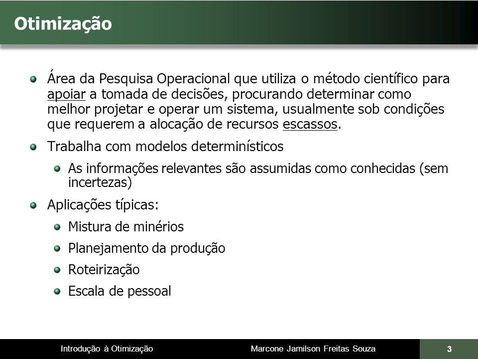 Introdução à Otimização Marcone Jamilson Freitas Souza 44 Modelos de Programação Linear 4.c j representa o custo associado à j-ésima atividade 5.a ij é a quantidade do recurso i (exigido ou disponível) em uma unidade da atividade j 6.otimizar = maximizar ou minimizar