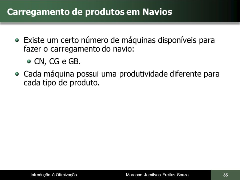 Introdução à Otimização Marcone Jamilson Freitas Souza 35 Carregamento de produtos em Navios Existe um certo número de máquinas disponíveis para fazer