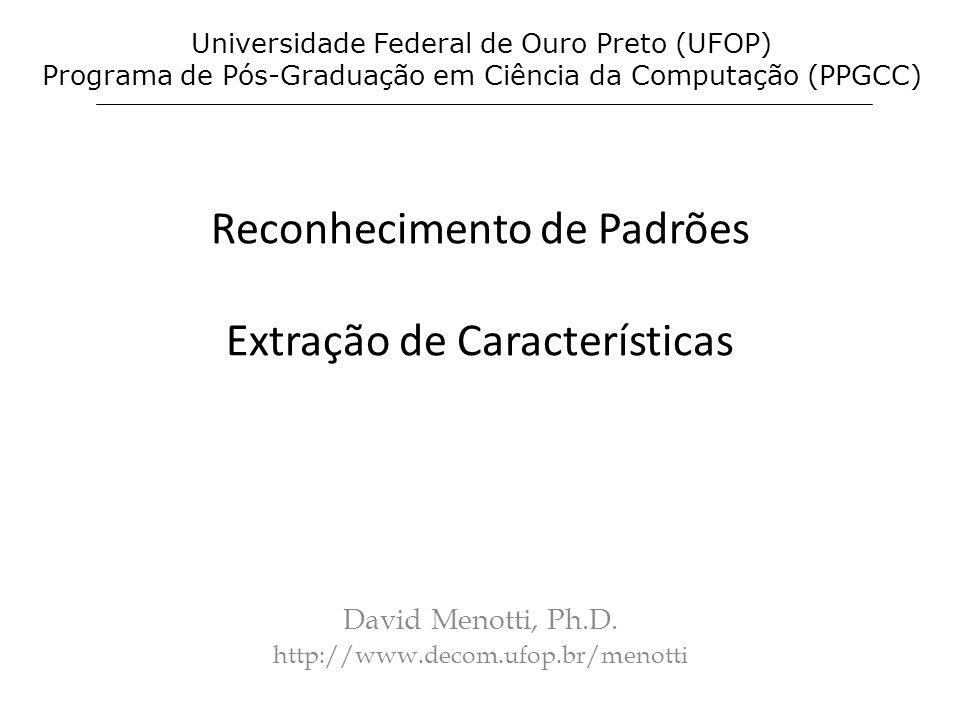 Reconhecimento de Padrões Extração de Características David Menotti, Ph.D. http://www.decom.ufop.br/menotti Universidade Federal de Ouro Preto (UFOP)