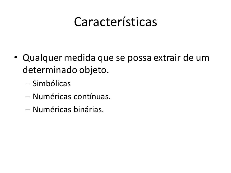 Características Qualquer medida que se possa extrair de um determinado objeto. – Simbólicas – Numéricas contínuas. – Numéricas binárias.