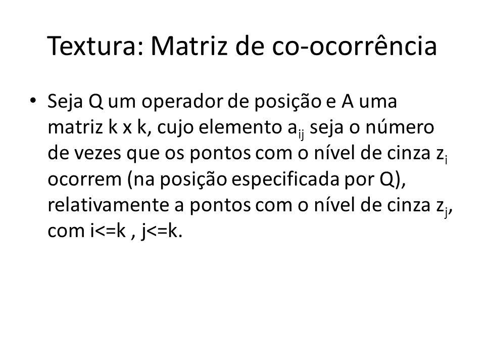 Textura: Matriz de co-ocorrência Seja Q um operador de posição e A uma matriz k x k, cujo elemento a ij seja o número de vezes que os pontos com o nív