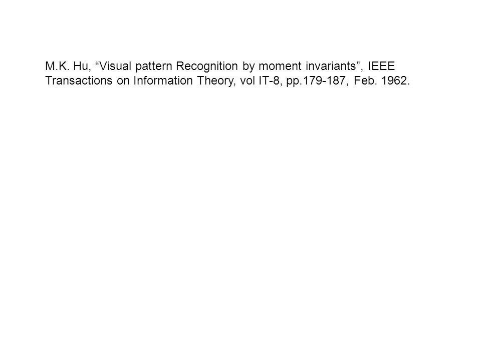 M.K. Hu, Visual pattern Recognition by moment invariants, IEEE Transactions on Information Theory, vol IT-8, pp.179-187, Feb. 1962.