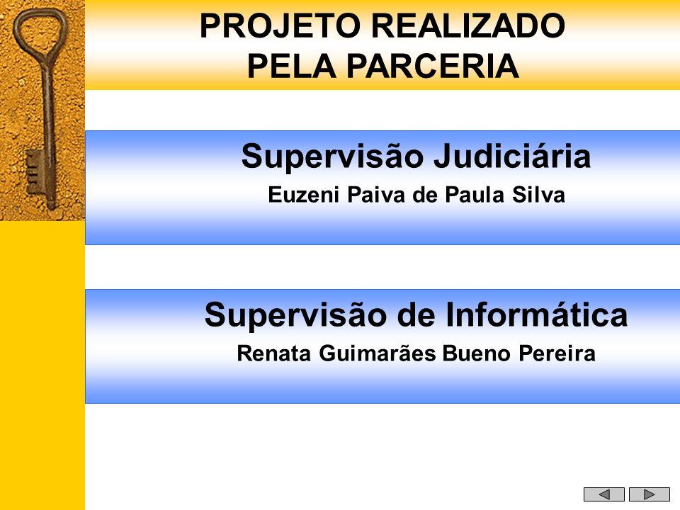 Supervisão de Informática Renata Guimarães Bueno Pereira PROJETO REALIZADO PELA PARCERIA Supervisão Judiciária Euzeni Paiva de Paula Silva