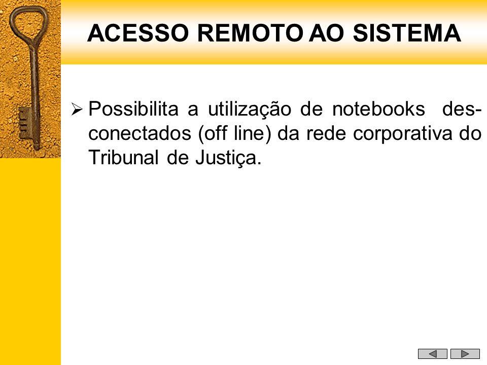 Possibilita a utilização de notebooks des- conectados (off line) da rede corporativa do Tribunal de Justiça. ACESSO REMOTO AO SISTEMA
