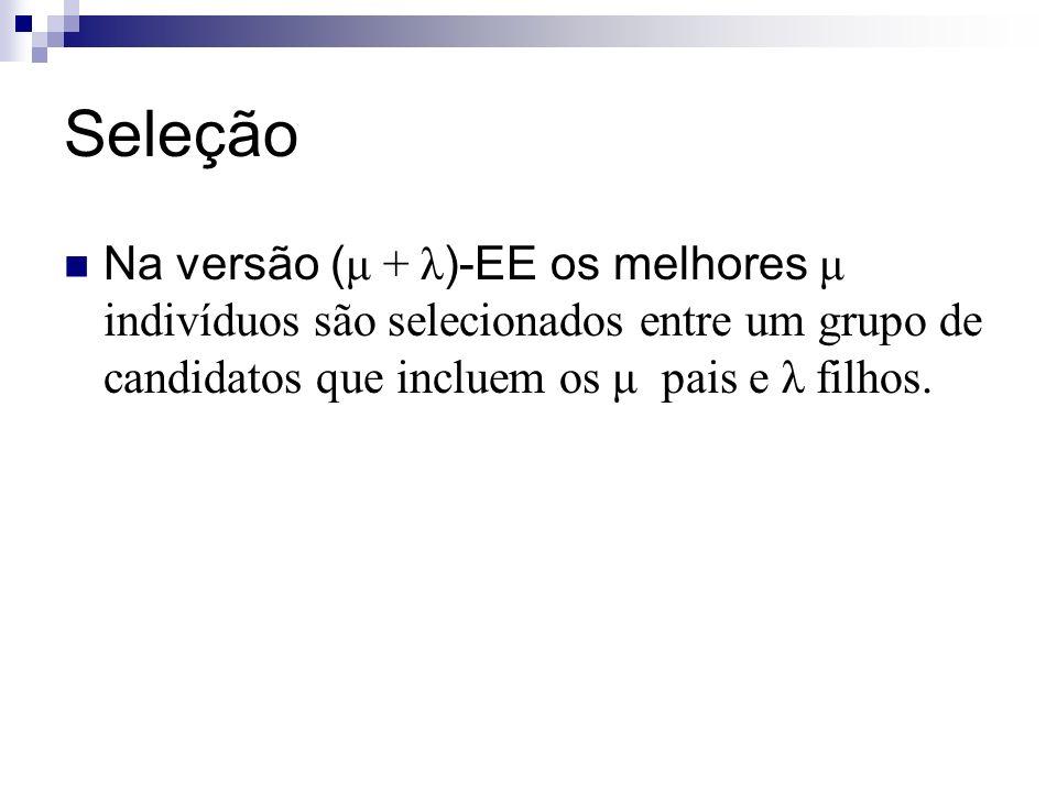 Seleção Na versão ( μ + λ )-EE os melhores μ indivíduos são selecionados entre um grupo de candidatos que incluem os μ pais e λ filhos.