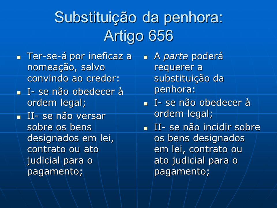 Substituição da penhora: Artigo 656 Ter-se-á por ineficaz a nomeação, salvo convindo ao credor: Ter-se-á por ineficaz a nomeação, salvo convindo ao credor: I- se não obedecer à ordem legal; I- se não obedecer à ordem legal; II- se não versar sobre os bens designados em lei, contrato ou ato judicial para o pagamento; II- se não versar sobre os bens designados em lei, contrato ou ato judicial para o pagamento; A parte poderá requerer a substituição da penhora: A parte poderá requerer a substituição da penhora: I- se não obedecer à ordem legal; I- se não obedecer à ordem legal; II- se não incidir sobre os bens designados em lei, contrato ou ato judicial para o pagamento; II- se não incidir sobre os bens designados em lei, contrato ou ato judicial para o pagamento;