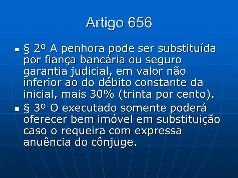 Artigo 656 § 2º A penhora pode ser substituída por fiança bancária ou seguro garantia judicial, em valor não inferior ao do débito constante da inicial, mais 30% (trinta por cento).