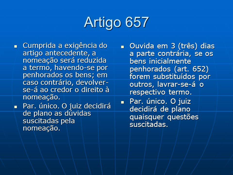 Artigo 657 Cumprida a exigência do artigo antecedente, a nomeação será reduzida a termo, havendo-se por penhorados os bens; em caso contrário, devolver- se-á ao credor o direito à nomeação.
