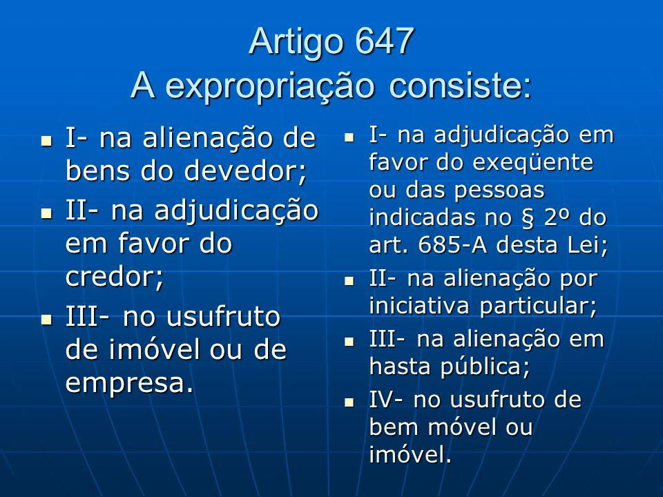 Artigo 647 A expropriação consiste: I- na alienação de bens do devedor; I- na alienação de bens do devedor; II- na adjudicação em favor do credor; II- na adjudicação em favor do credor; III- no usufruto de imóvel ou de empresa.