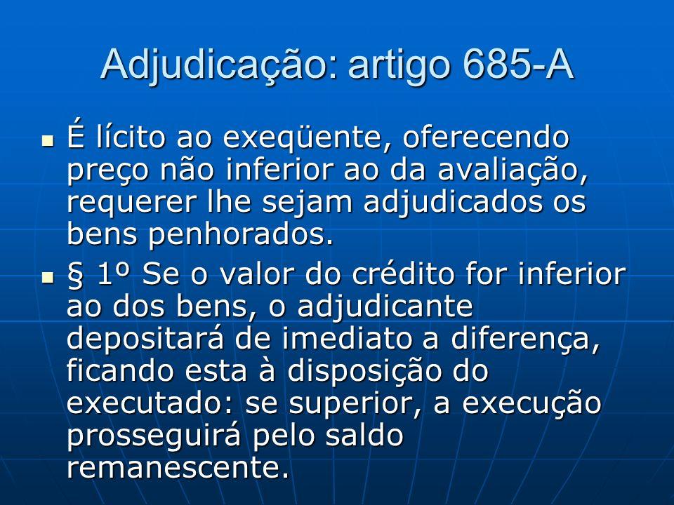 Adjudicação: artigo 685-A É lícito ao exeqüente, oferecendo preço não inferior ao da avaliação, requerer lhe sejam adjudicados os bens penhorados.