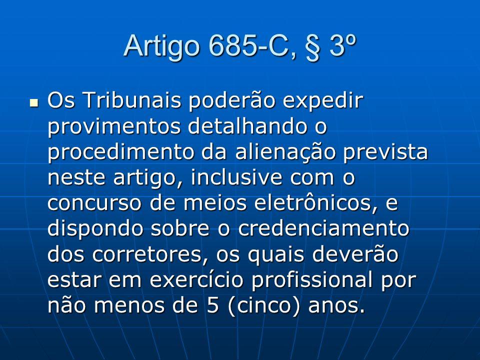 Artigo 685-C, § 3º Os Tribunais poderão expedir provimentos detalhando o procedimento da alienação prevista neste artigo, inclusive com o concurso de meios eletrônicos, e dispondo sobre o credenciamento dos corretores, os quais deverão estar em exercício profissional por não menos de 5 (cinco) anos.