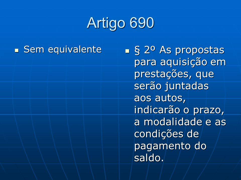 Artigo 690 Sem equivalente Sem equivalente § 2º As propostas para aquisição em prestações, que serão juntadas aos autos, indicarão o prazo, a modalidade e as condições de pagamento do saldo.