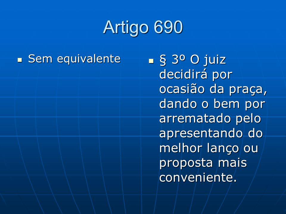 Artigo 690 Sem equivalente Sem equivalente § 3º O juiz decidirá por ocasião da praça, dando o bem por arrematado pelo apresentando do melhor lanço ou proposta mais conveniente.