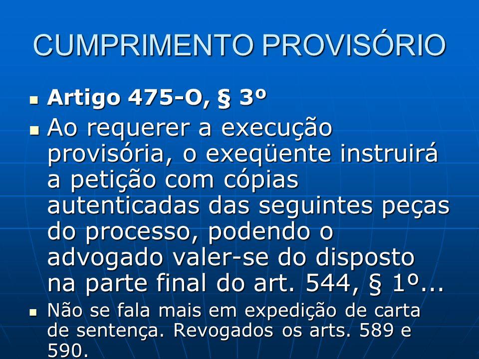CUMPRIMENTO PROVISÓRIO Artigo 475-O, § 3º Artigo 475-O, § 3º Ao requerer a execução provisória, o exeqüente instruirá a petição com cópias autenticadas das seguintes peças do processo, podendo o advogado valer-se do disposto na parte final do art.