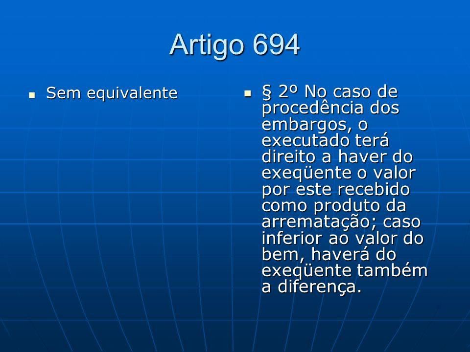 Artigo 694 Sem equivalente Sem equivalente § 2º No caso de procedência dos embargos, o executado terá direito a haver do exeqüente o valor por este recebido como produto da arrematação; caso inferior ao valor do bem, haverá do exeqüente também a diferença.