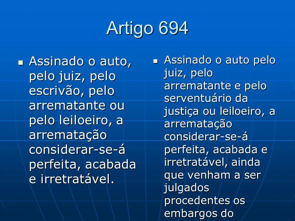 Artigo 694 Assinado o auto, pelo juiz, pelo escrivão, pelo arrematante ou pelo leiloeiro, a arrematação considerar-se-á perfeita, acabada e irretratável.