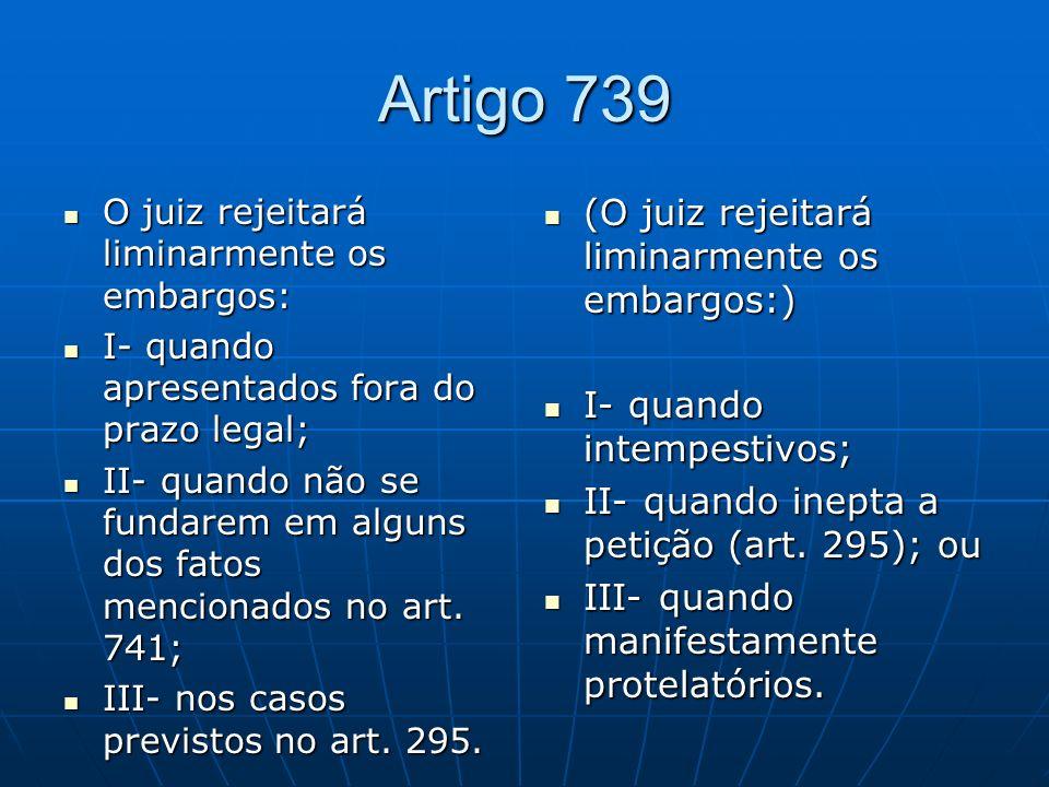 Artigo 739 O juiz rejeitará liminarmente os embargos: O juiz rejeitará liminarmente os embargos: I- quando apresentados fora do prazo legal; I- quando apresentados fora do prazo legal; II- quando não se fundarem em alguns dos fatos mencionados no art.