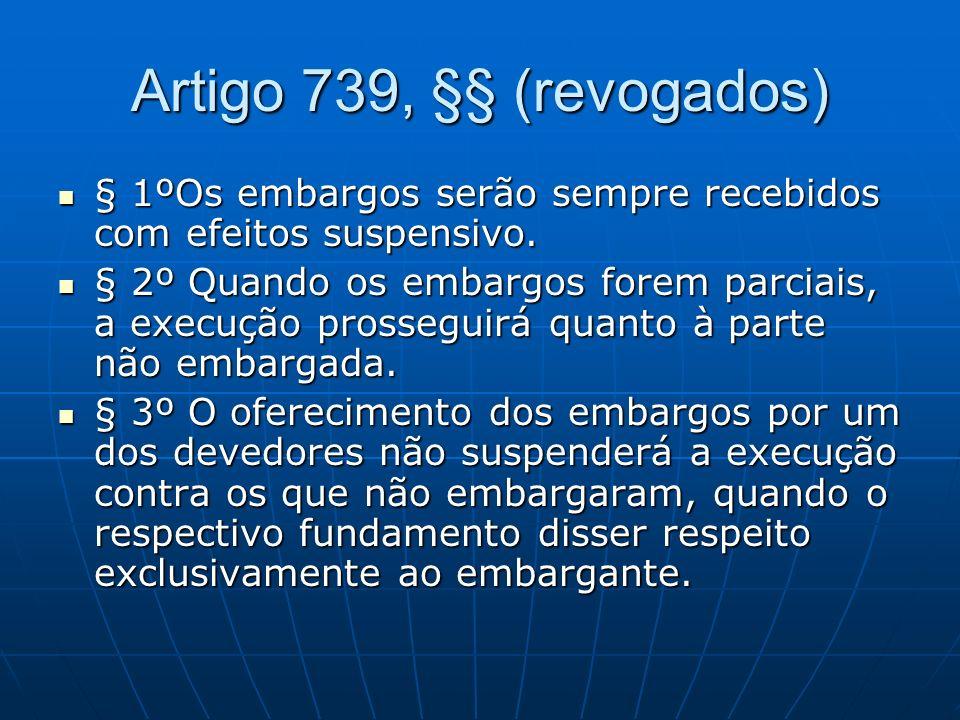 Artigo 739, §§ (revogados) § 1ºOs embargos serão sempre recebidos com efeitos suspensivo.