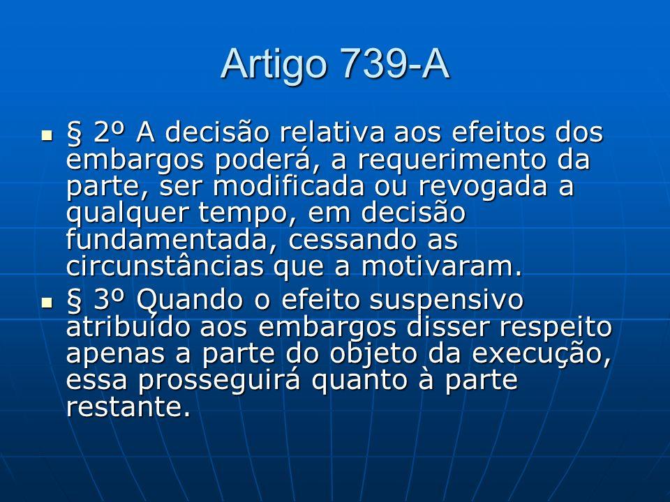 Artigo 739-A § 2º A decisão relativa aos efeitos dos embargos poderá, a requerimento da parte, ser modificada ou revogada a qualquer tempo, em decisão fundamentada, cessando as circunstâncias que a motivaram.